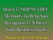 Quick And STRESS-FREE Methods To Help You Recognize And Achieve Your TRUE Goals In Business