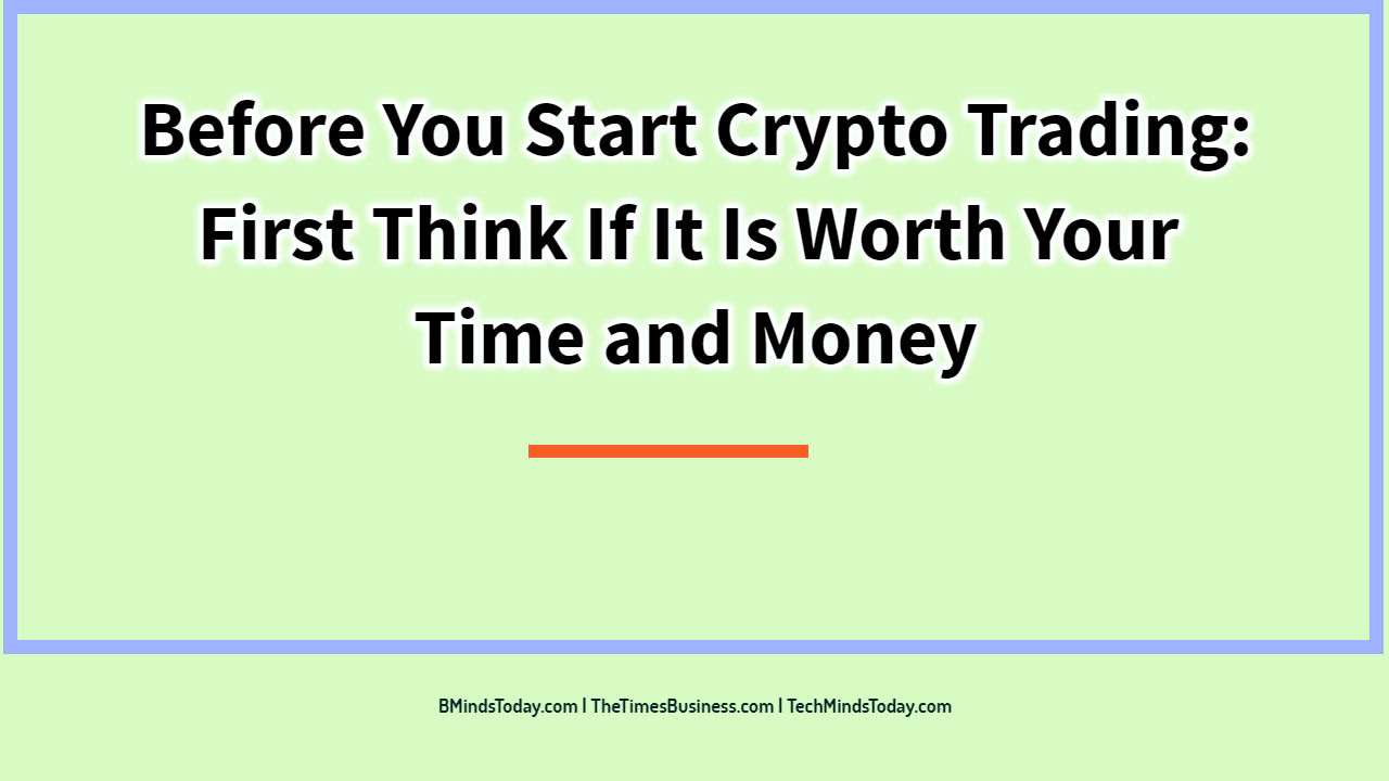 Before You Start Crypto Trading: First Think If It Is Worth Your Time and Money  Before You Start Crypto Trading: First Think If It Is Worth Your Time and Money Before You Start Crypto Trading  First Think If It Is Worth Your Time and Money