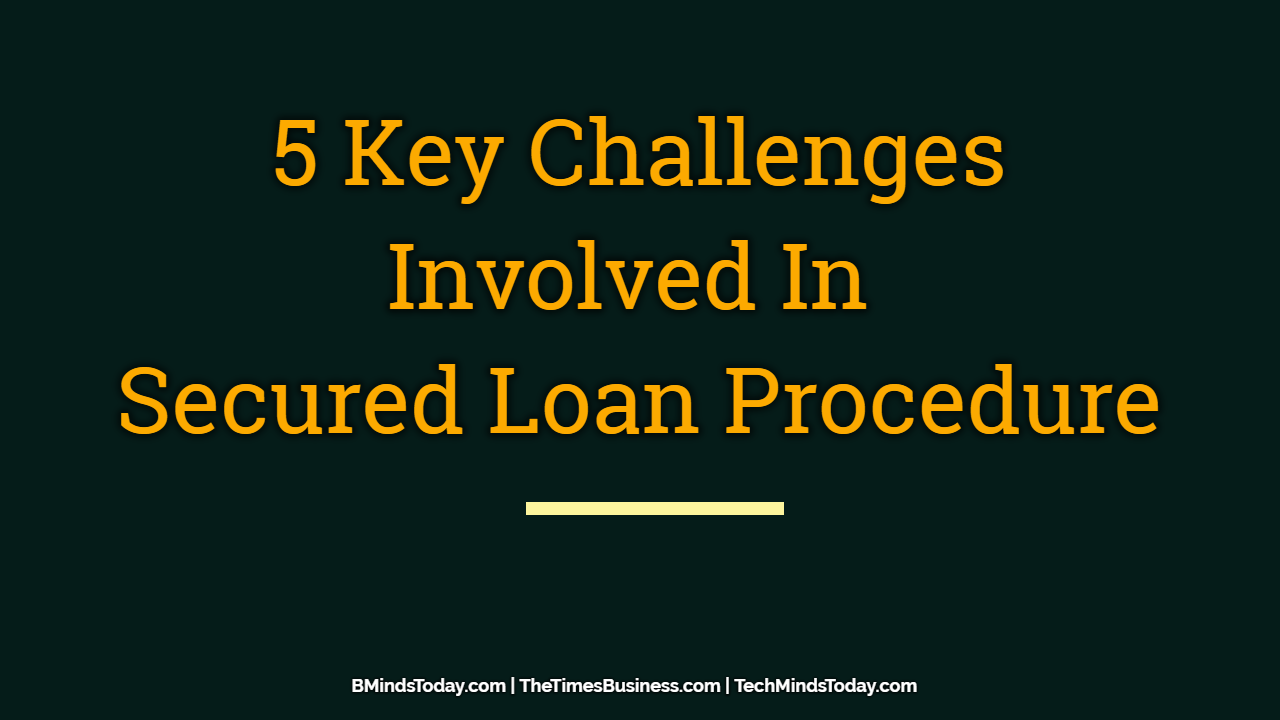 Key Challenges Involved In Secured Loan Procedure secured loan 5 Key Challenges Involved In Secured Loan Procedure 5 Key Challenges Involved In Secured Loan Procedure