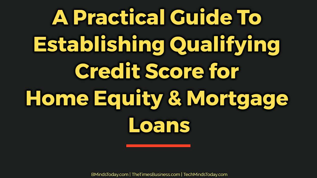 A Practical Guide To Establishing Qualifying Credit Score for Home Equity and Mortgage Loans home equity A Practical Guide To Establishing Qualifying Credit Score for Home Equity & Mortgage Loans A Practical Guide To Establishing Qualifying Credit Score for Home Equity Mortgage Loans