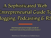 A Sophisticated Web Entrepreneurial Guide To Blogging, Podcasting, and RSS