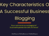 What are The Key Characteristics Of A Successful Business Blogging