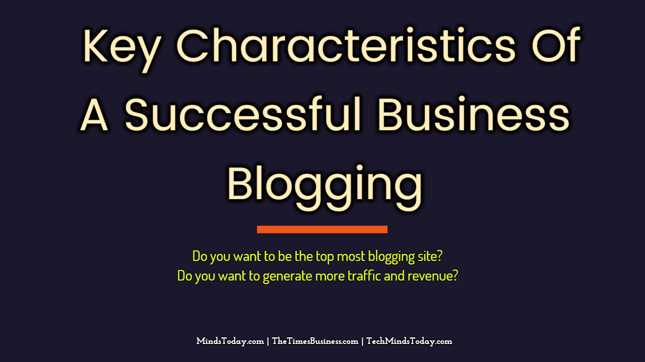 What are The Key Characteristics Of A Successful Business Blogging blogging The Key Characteristics Of A Successful Business Blogging The Key Characteristics Of A Successful Business Blogging