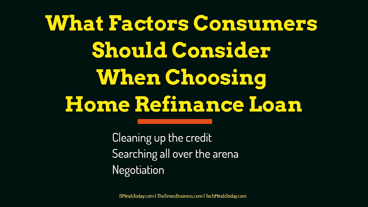 What Factors Consumers Should Consider When Choosing Home Refinance Loan home refinance What Factors Consumers Should Consider When Choosing Home Refinance Loan What Factors Consumers Should Consider When Choosing Home Refinance Loan